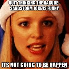 Sandstorm Meme - quit thinking the darude sandstorm joke is funny its not going
