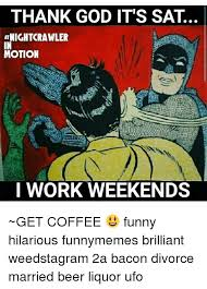 I Work Weekends Meme - 25 best memes about i work weekends i work weekends memes