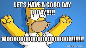 Have A Good Day Meme - let s have a good day today wooooooooooooooooooh