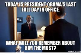 President Obama Meme - today is president obama s last full day in office what will you