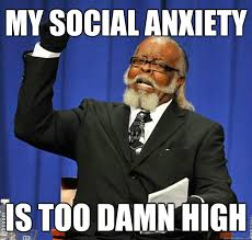 Social Anxiety Meme - my social anxiety is too damn high quickmeme