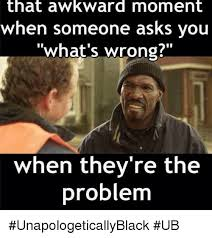 Awkward Moment Meme - that awkward moment when someone asks you what s wrong when they