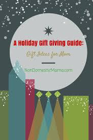 non domestic mama a holiday gift giving guide gift ideas for mom