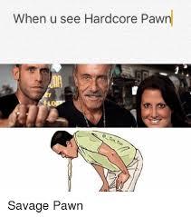 Hardcore Memes - when u see hardcore pawn lo savage pawn savage meme on sizzle