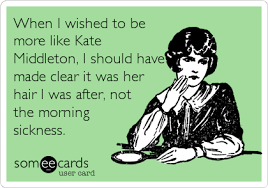 Morning Sickness Meme - when i wished to be more like kate middleton i should have made