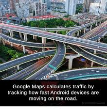 Google Maps Meme - google maps calculates traffic by tracking how fast android devices