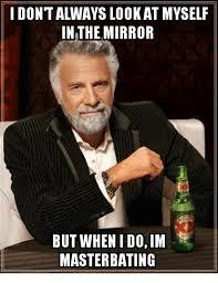 Masterbating Memes - idontalways lookat myself in the mirror but when i doim