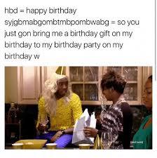 Birthday Gift Meme - hbd happy birthday syjgbmabgombtmbpombwabg so you just gon bring