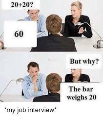 Job Interview Meme - 20 20 60 but why the bar weighs 20 my job interview job