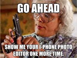 Memes Photo Editor - go ahead show me your i phone photo editor one more time madea