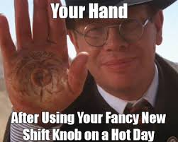 Hot Day Meme - your hand after using your fancy new shift knob on a hot day