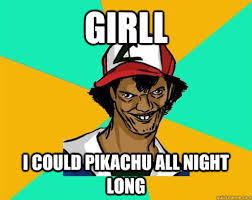 Funny Pikachu Memes - girll i could pikachu all night long perverted pokemon trainer