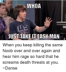 Take It Easy Meme - whoa just take it easy man when you keep killing the same noob over