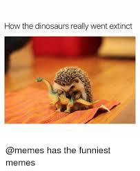 Funny Dinosaur Meme - how the dinosaurs really went extinct has the funniest memes