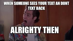 Text Back Meme - when someone sees your text an dont text back alrighty then