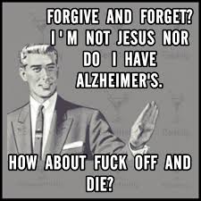 Fuck Off Jesus Memes - cannot ever forgive or forget what the bastard has done in the past