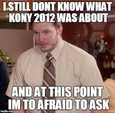 Kony Meme - afraid to ask andy meme imgflip
