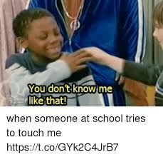 You Don T Know Me Meme - you don t know me like that when someone at school tries to touch me