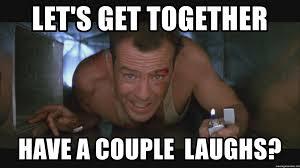 Die Hard Meme - let s get together have a couple laughs die hard bruce willis