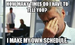 Make My Own Meme With My Own Picture - how many times do i have to tell you i make my own schedule male