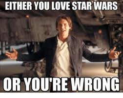 Star Wars Love Meme - either you love star wars or youre wrong love meme on me me