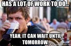 It Can Wait Meme - has a lot of work to do yeah it can wait until tomorrow the