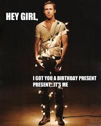 Girl Birthday Meme - ryan gosling hey girl birthday memes quickmeme
