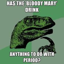 Bloody Mary Meme - has the bloody mary drink anything to do with period create meme
