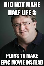Gabe Newell Memes - did not make half life 3 plans to make epic movie instead gabe