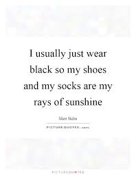 i usually just wear black so my shoes and my socks are my rays