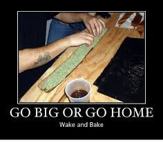 Wake N Bake Meme - go big or go home wake and bake baked meme on me me