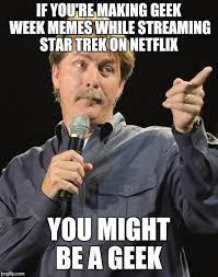 Internet Geek Meme - if you re making geek week memes while streaming star trek on