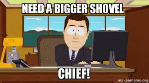Shovel Meme - need a bigger shovel chief aaaand its gone make a meme