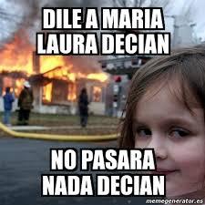 Laura Meme - meme disaster girl dile a maria laura decian no pasara nada