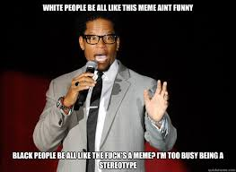 White People Be Like Memes - white people be all like this meme aint funny black people be all