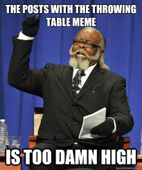 Meme Throwing Table - the posts with the throwing table meme is too damn high the rent