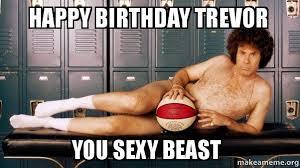 Sexy Happy Birthday Meme - happy birthday trevor you sexy beast make a meme