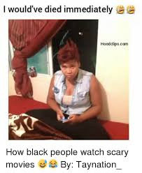 Funny Memes Black People - i would ve died immediately hoodclipscom how black people watch