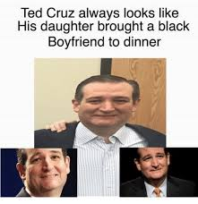 Ted Cruz Memes - ted cruz always looks like his daughter brought a black boyfriend