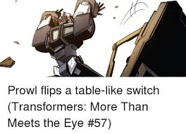 Flip Table Meme - prowl flips a table like switch transformers more than meets the