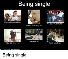What I Think I Do Meme - being single what my friends think i do what society thinks i do