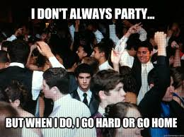 Meme Party Hard - i don t always party but when i do i go hard or go home