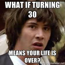 Turning 30 Meme - my last day in my 20s what i d wish i d known then and what i