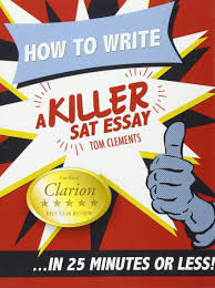 sample 12 sat essays how to write a killer sat essay an award winning author s how to write a killer sat essay an award winning author s practical writing tips on sat essay prep tom clements 9780578076652 amazon com books