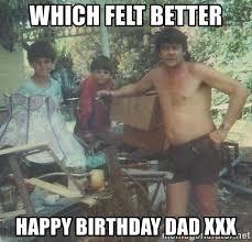 Meme Xx - which felt better happy birthday dad xxx dad xx meme generator
