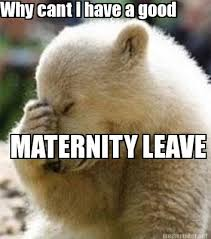 Maternity Memes - meme maker why cant i have a good maternity leave