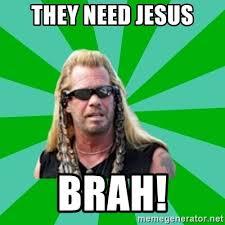 You Need Jesus Meme - they need jesus brah dog the bounty hunter meme generator
