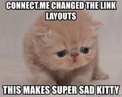 Sad Kitty Meme - connect me changed the link layouts this makes super sad kitty