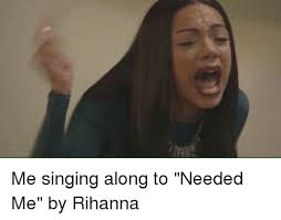 Singing Meme - me singing along to needed me by rihanna rihanna meme on me me