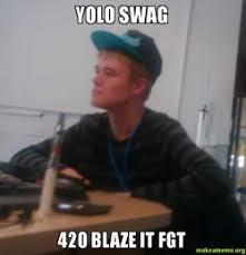 420 Blaze It Fgt Meme - yolo swag 420 blaze it fgt make a meme